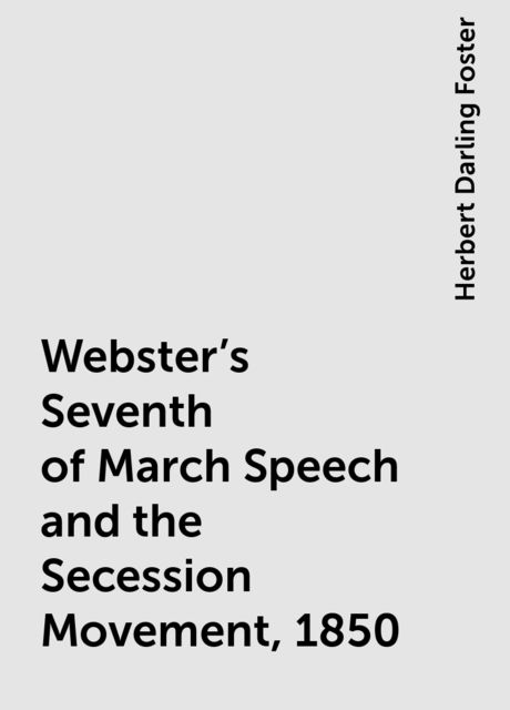 Webster's Seventh of March Speech and the Secession Movement, 1850, Herbert Darling Foster