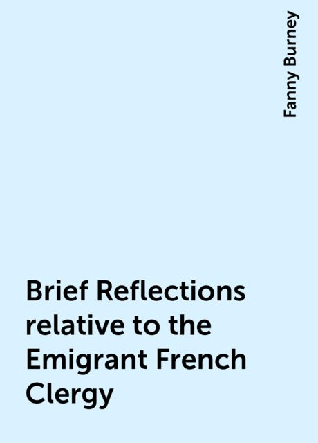 Brief Reflections relative to the Emigrant French Clergy, Fanny Burney