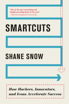 Smartcuts: How Hackers, Innovators, and Icons Accelerate Success, Shane Snow
