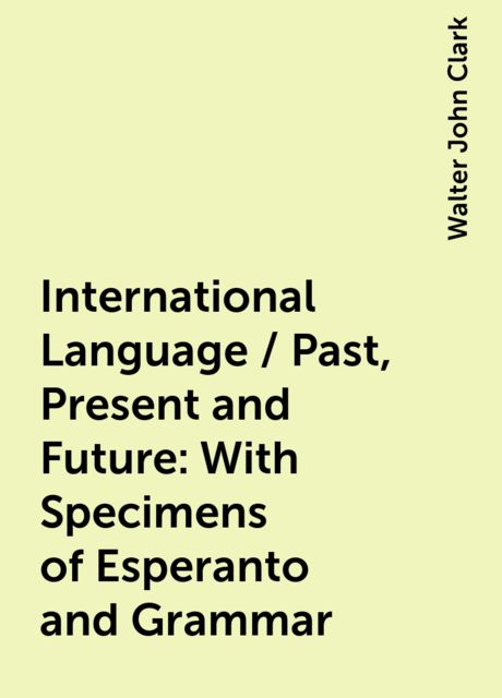 International Language / Past, Present and Future: With Specimens of Esperanto and Grammar, Walter John Clark