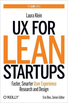 UX for Lean Startups: Faster, Smarter User Experience Research and Design, Laura Klein