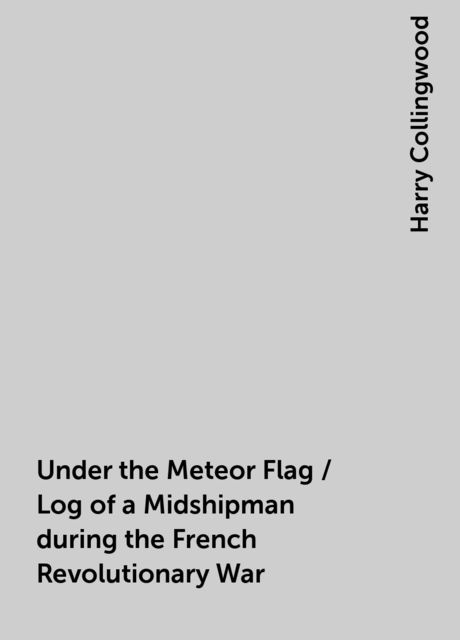 Under the Meteor Flag / Log of a Midshipman during the French Revolutionary War, Harry Collingwood