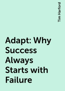 Adapt: Why Success Always Starts with Failure, Tim Harford