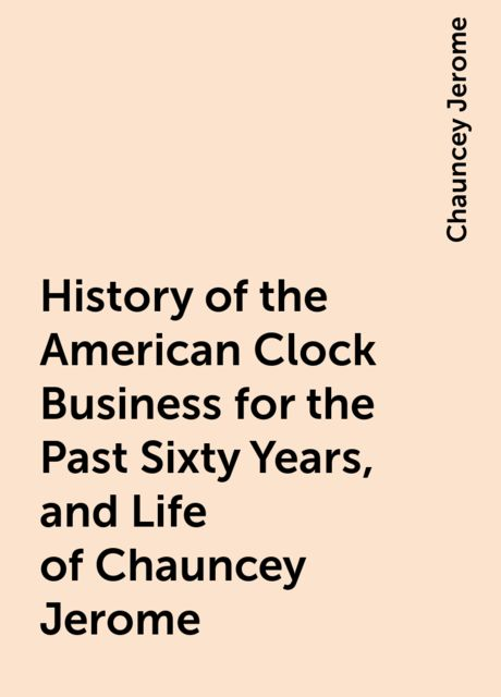 History of the American Clock Business for the Past Sixty Years, and Life of Chauncey Jerome, Chauncey Jerome