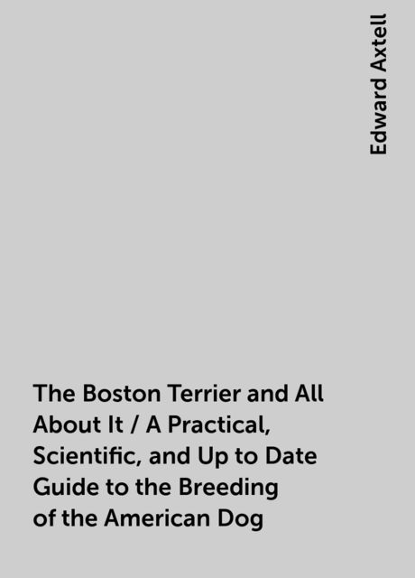 The Boston Terrier and All About It / A Practical, Scientific, and Up to Date Guide to the Breeding of the American Dog, Edward Axtell