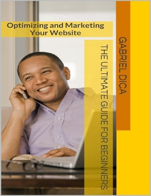 Optimizing and Marketing Your Website – The Ultimate Guide for Beginners, Gabriel Dica