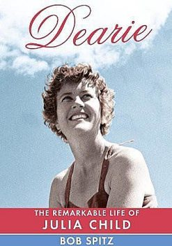 Dearie: The Remarkable Life of Julia Child, Bob Spitz