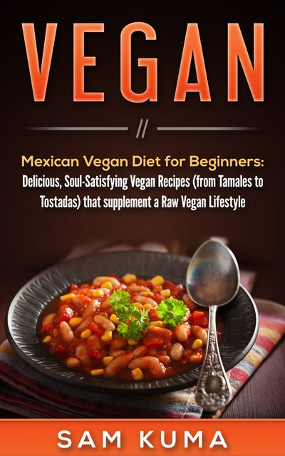 Mexican Vegan Diet for Beginners (from Tamales to Tostadas) that supplements a Raw Vegan Lifestyle, Sam Kuma