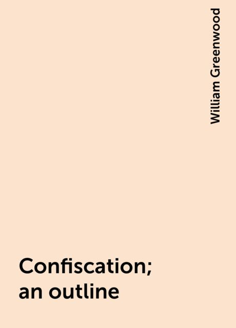 Confiscation; an outline, William Greenwood