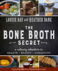 The Bone Broth Secret: A Culinary Adventure in Health, Beauty, and Longevity, Louise Hay, Heather Dane