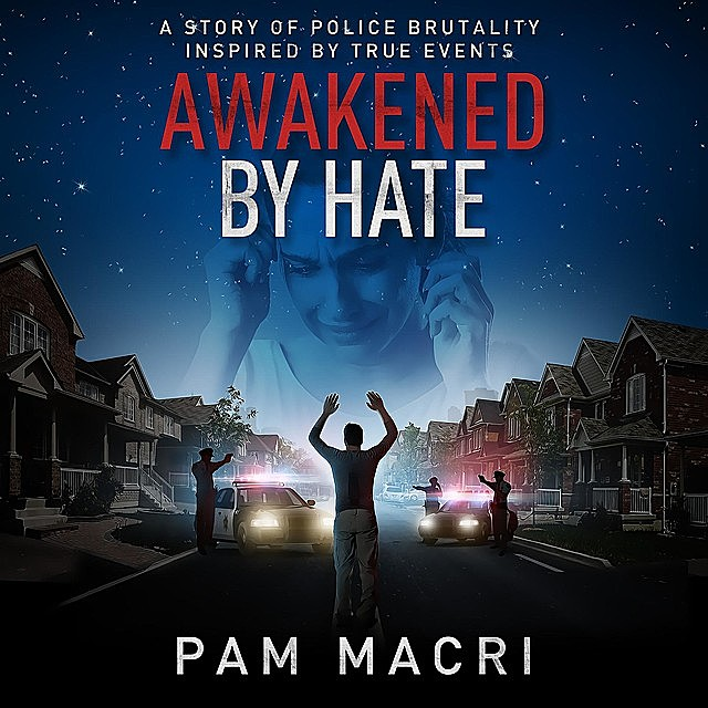 AWAKENED BY HATE A story of police brutality inspired by true events, Pam Macri