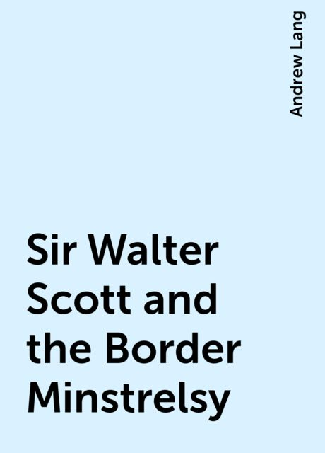 Sir Walter Scott and the Border Minstrelsy, Andrew Lang