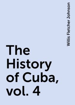 The History of Cuba, vol. 4, Willis Fletcher Johnson