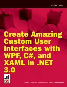 Create Amazing Custom User Interfaces with WPF, C#, and XAML in. NET 3.0, Andrew Moore