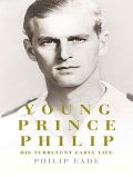 Young Prince Philip: His Turbulent Early Life, Philip Eade
