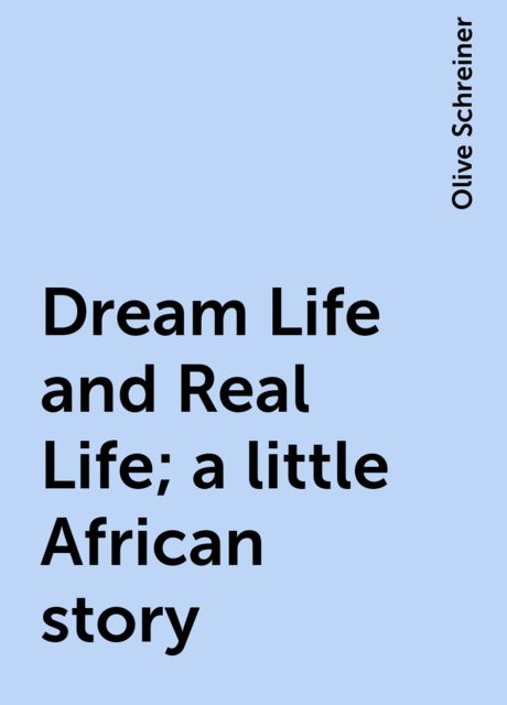 Dream Life and Real Life; a little African story, Olive Schreiner