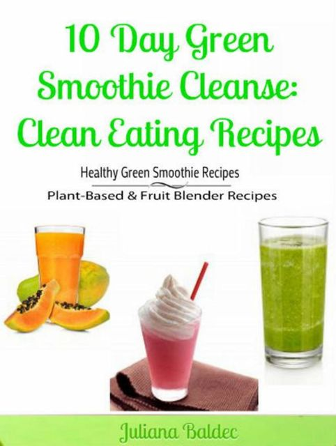 10 Day Green Smoothie Cleanse: Clean Eating Recipes, Juliana Baldec