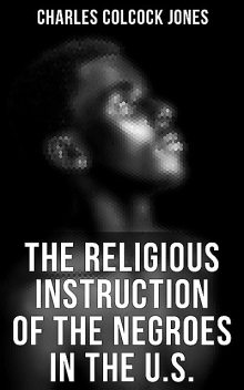 The Religious Instruction of the Negroes in the U.S, Charles Jones