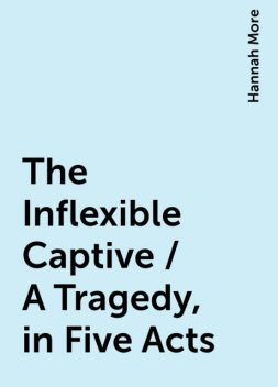 The Inflexible Captive / A Tragedy, in Five Acts, Hannah More