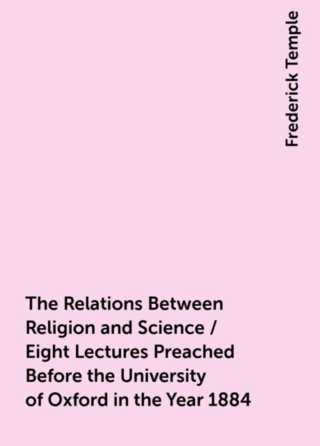 The Relations Between Religion and Science / Eight Lectures Preached Before the University of Oxford in the Year 1884, Frederick Temple