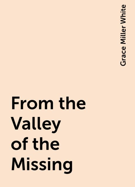 From the Valley of the Missing, Grace Miller White