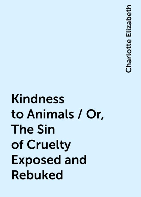 Kindness to Animals / Or, The Sin of Cruelty Exposed and Rebuked, Charlotte Elizabeth