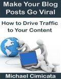 Make Your Blog Posts Go Viral: How to Drive Traffic to Your Content, Michael Cimicata