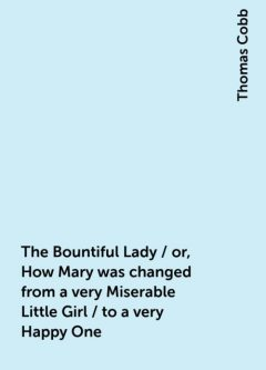 The Bountiful Lady / or, How Mary was changed from a very Miserable Little Girl / to a very Happy One, Thomas Cobb
