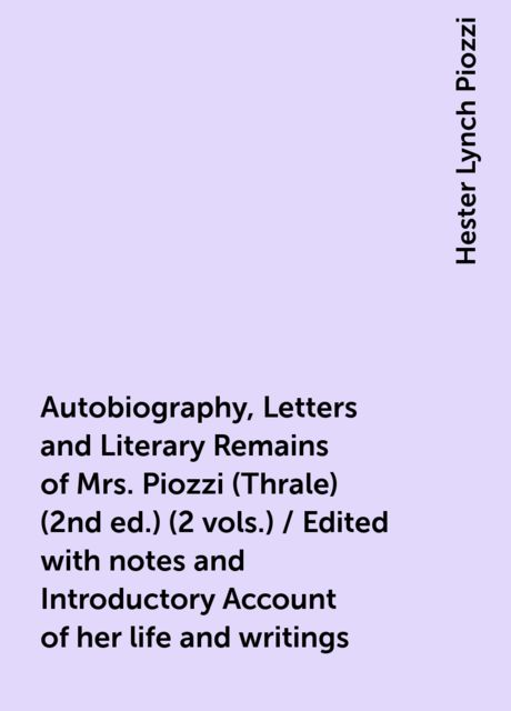 Autobiography, Letters and Literary Remains of Mrs. Piozzi (Thrale) (2nd ed.) (2 vols.) / Edited with notes and Introductory Account of her life and writings, Hester Lynch Piozzi