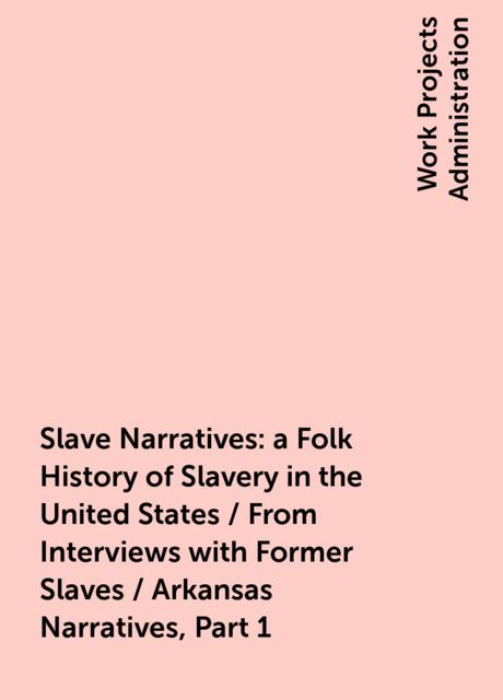 Slave Narratives: a Folk History of Slavery in the United States / From Interviews with Former Slaves / Arkansas Narratives, Part 1,