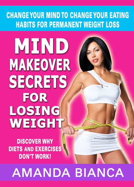 Mind Makeover Secrets for Losing Weight: Change Your Mind to Change Your Eating Habits for Permanent Weight Loss, Amanda Bianca