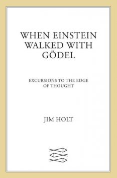 When Einstein Walked with Gödel: Excursions to the Edge of Thought, Jim Holt
