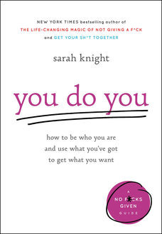 You Do You: How to Be Who You Are and Use What You've Got to Get What You Want (A No Fucks Given Guide), Sarah Knight