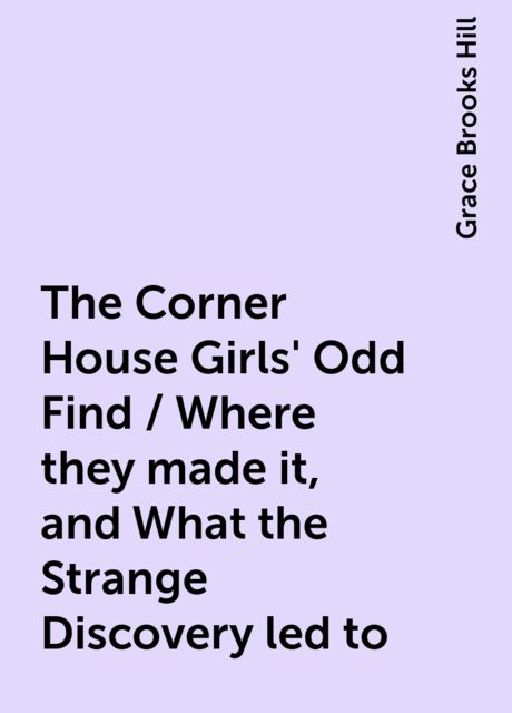 The Corner House Girls' Odd Find / Where they made it, and What the Strange Discovery led to, Grace Brooks Hill