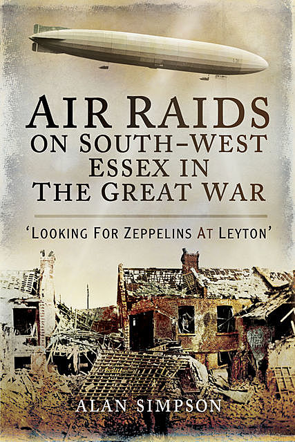 Air Raids on South-West Essex in the Great War, Alan Simpson