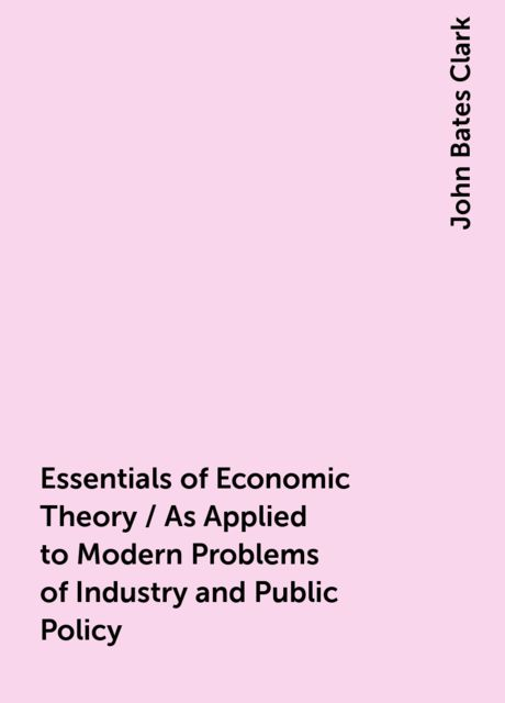 Essentials of Economic Theory / As Applied to Modern Problems of Industry and Public Policy, John Bates Clark