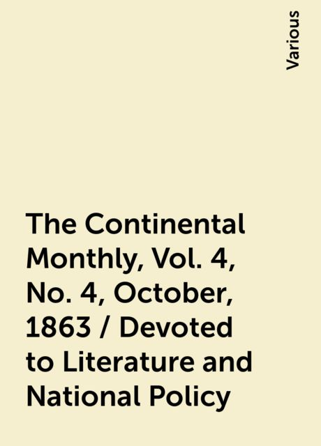 The Continental Monthly, Vol. 4, No. 4, October, 1863 / Devoted to Literature and National Policy, Various