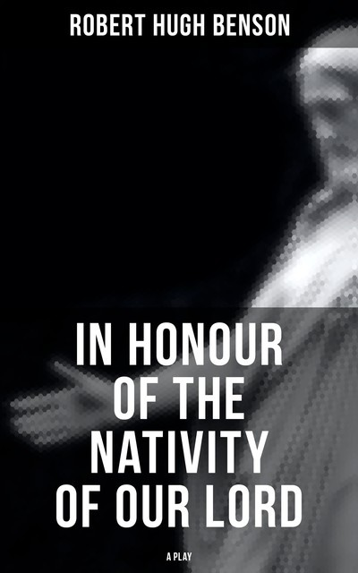 In Honour of the Nativity of our Lord (A Play), Robert Hugh Benson