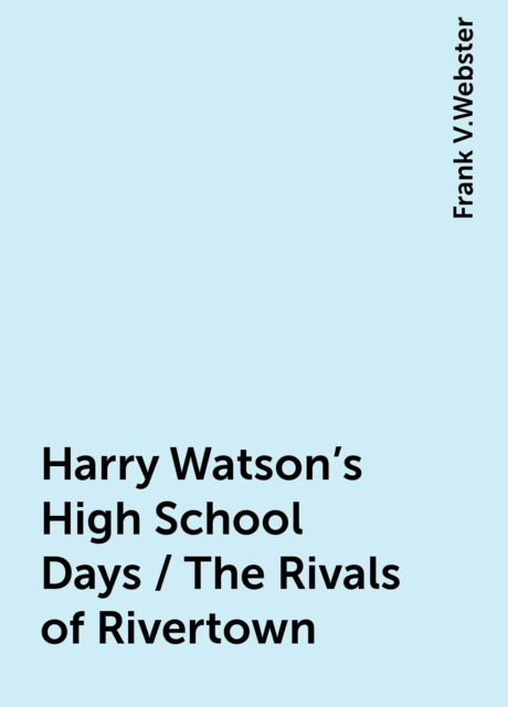 Harry Watson's High School Days / The Rivals of Rivertown, Frank V.Webster