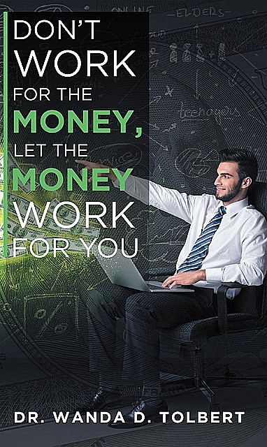 Don't Work For The Money, Let The Money Work For You, Wanda D Tolbert