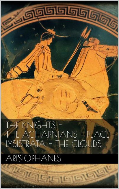 The knights – The Acharnians – Peace – Lysistrata – The clouds, Aristophanes
