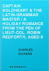 Captain Boldheart & the Latin-Grammar Master / A Holiday Romance from the Pen of Lieut-Col. Robin Redforth, aged 9, Charles Dickens