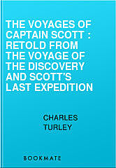 The Voyages of Captain Scott : Retold from the Voyage of the Discovery and Scott's Last Expedition, Charles Turley