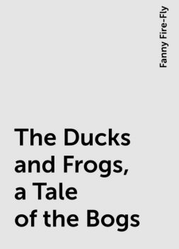 The Ducks and Frogs, a Tale of the Bogs, Fanny Fire-Fly