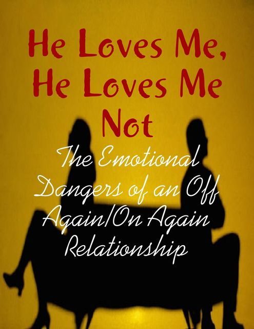 He Loves Me, He Loves Me Not – The Emotional Dangers of an Off Again/On Again Relationship, M Osterhoudt