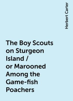 The Boy Scouts on Sturgeon Island / or Marooned Among the Game-fish Poachers, Herbert Carter