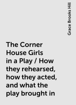 The Corner House Girls in a Play / How they rehearsed, how they acted, and what the play brought in, Grace Brooks Hill