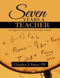 Seven Years a Teacher: An Engineer's Perspective On Public Schools, P.E., Charles J Yates