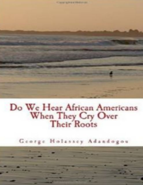 Do We Hear African Americans When They Cry Over Their Roots, George Holassey Adandogou