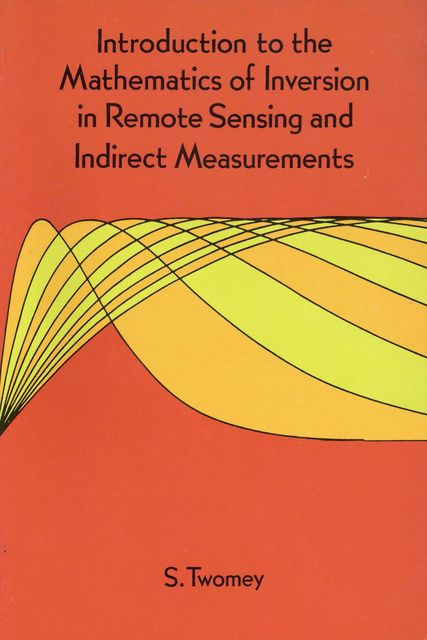 Introduction to the Mathematics of Inversion in Remote Sensing and Indirect Measurements, S.Twomey